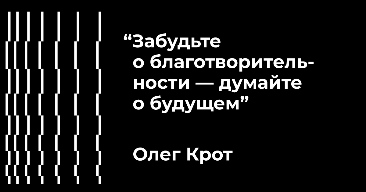 """""""Забудьте о благотворительности — думайте о будущем"""" - Олег Крот"""